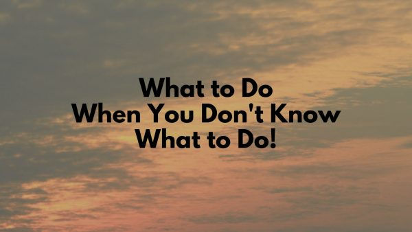 What To Do When You Don't Know What To Do Image
